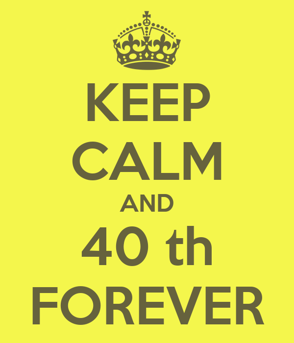 KEEP CALM AND 40 th FOREVER