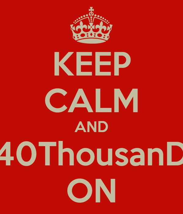 KEEP CALM AND 40ThousanD ON