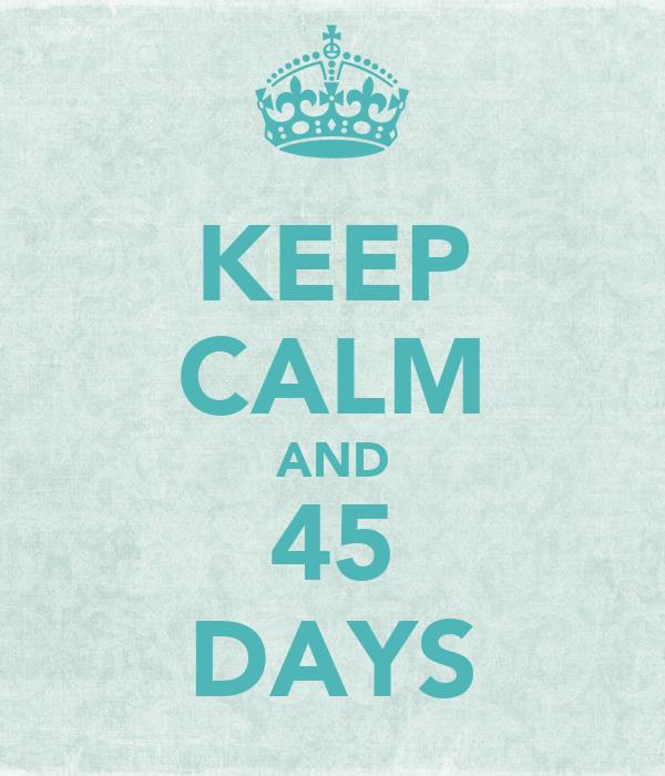 KEEP CALM AND 45 DAYS