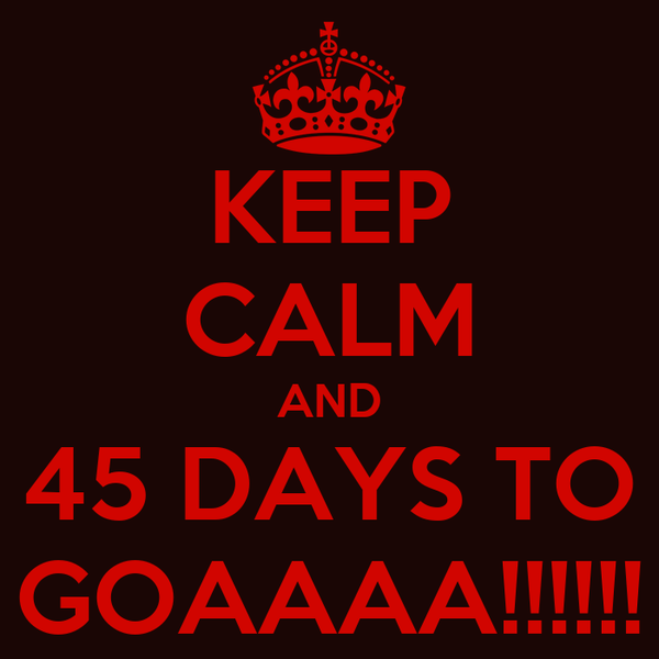 KEEP CALM AND 45 DAYS TO GOAAAA!!!!!!