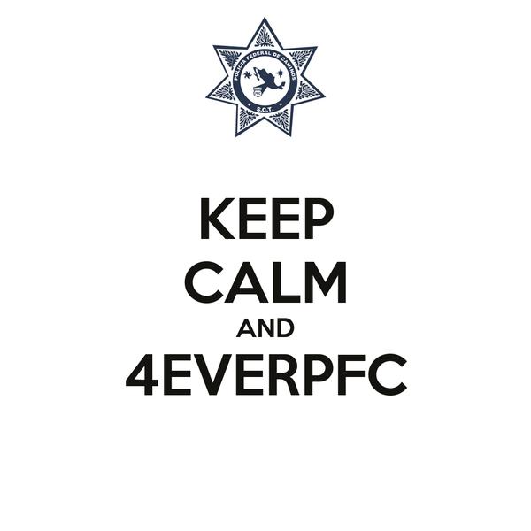 KEEP CALM AND 4EVERPFC
