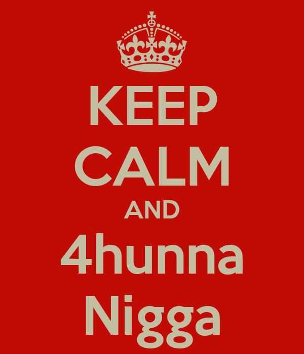 KEEP CALM AND 4hunna Nigga