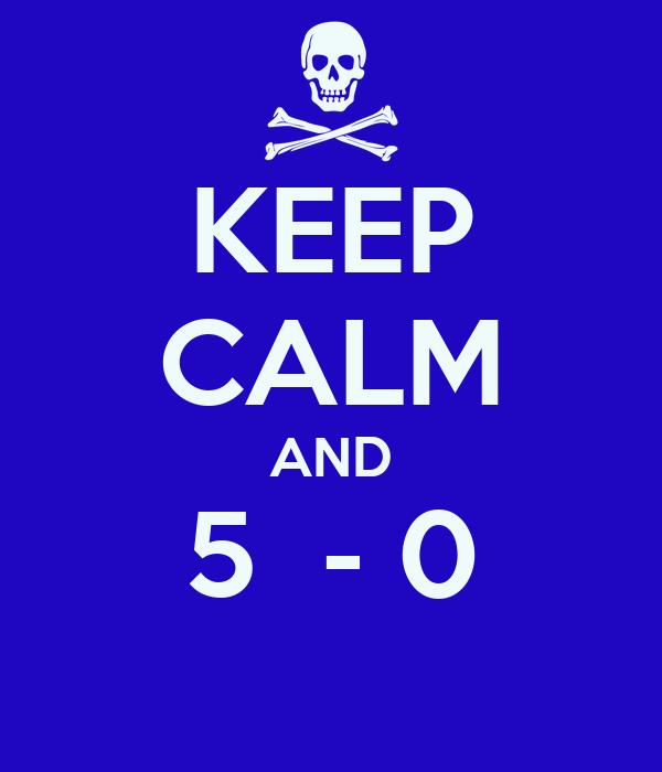 KEEP CALM AND 5  - 0