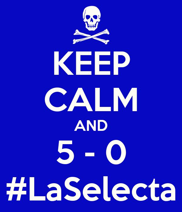 KEEP CALM AND 5 - 0 #LaSelecta