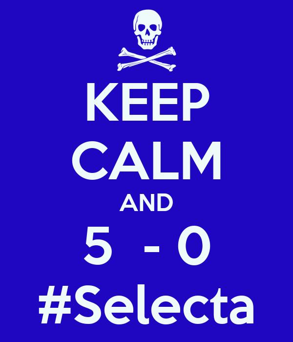 KEEP CALM AND 5  - 0 #Selecta