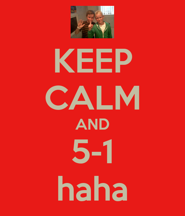 KEEP CALM AND 5-1 haha