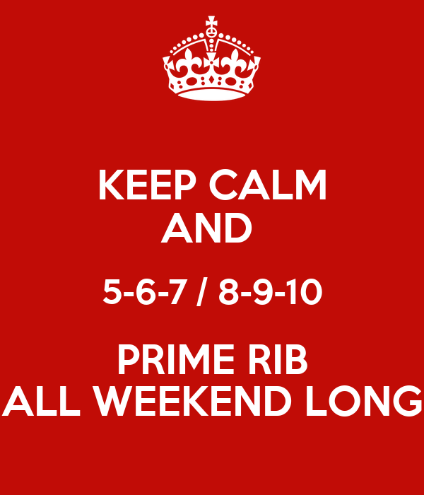 KEEP CALM AND  5-6-7 / 8-9-10 PRIME RIB ALL WEEKEND LONG