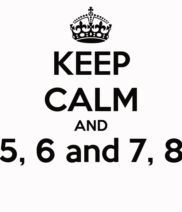 KEEP CALM AND 5, 6 and 7, 8
