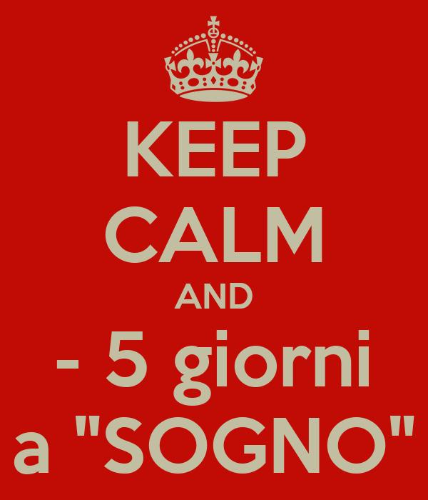 "KEEP CALM AND - 5 giorni a ""SOGNO"""