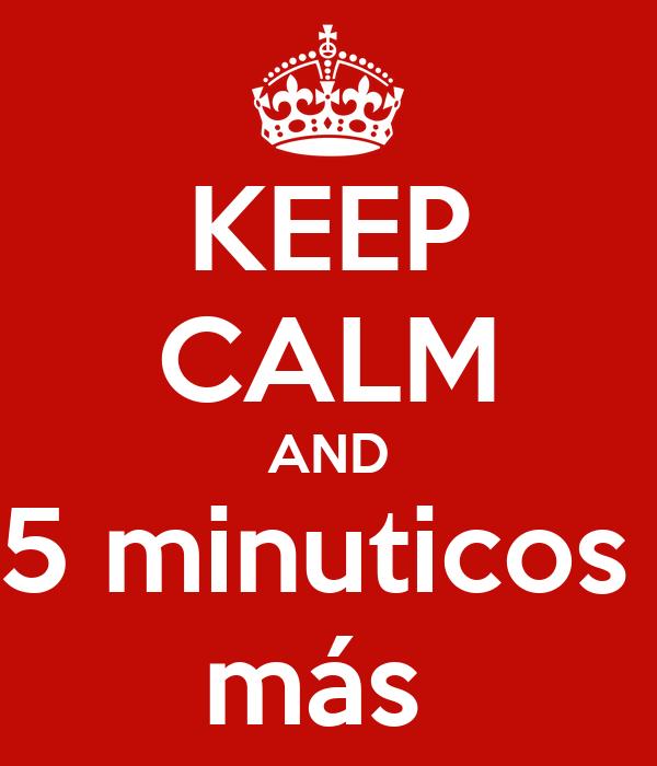 KEEP CALM AND 5 minuticos  más