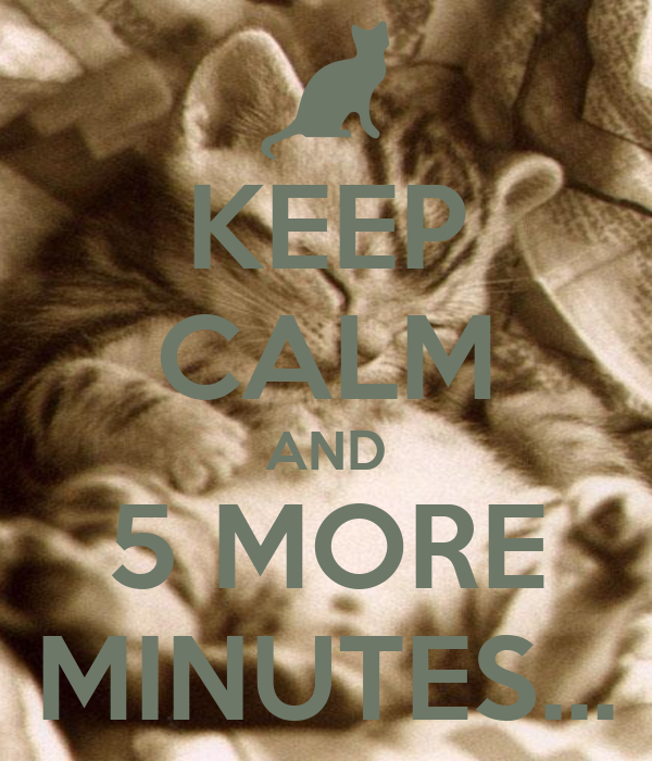 KEEP CALM AND 5 MORE MINUTES...