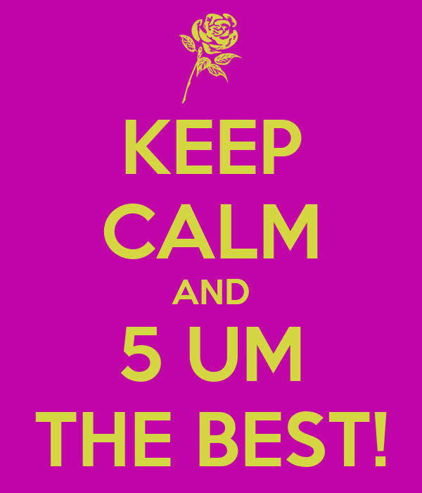 KEEP CALM AND 5 UM THE BEST!