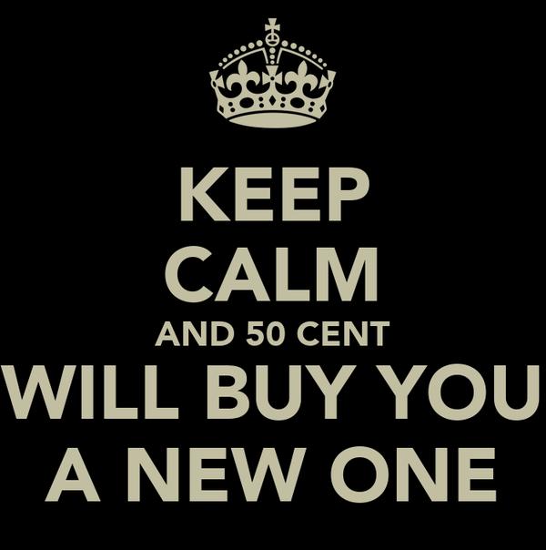KEEP CALM AND 50 CENT WILL BUY YOU A NEW ONE