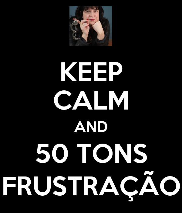 KEEP CALM AND 50 TONS FRUSTRAÇÃO
