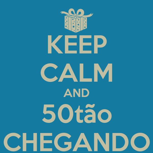 KEEP CALM AND 50tão CHEGANDO