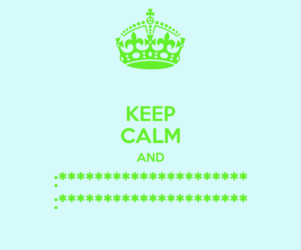 KEEP CALM AND :********************* :*********************
