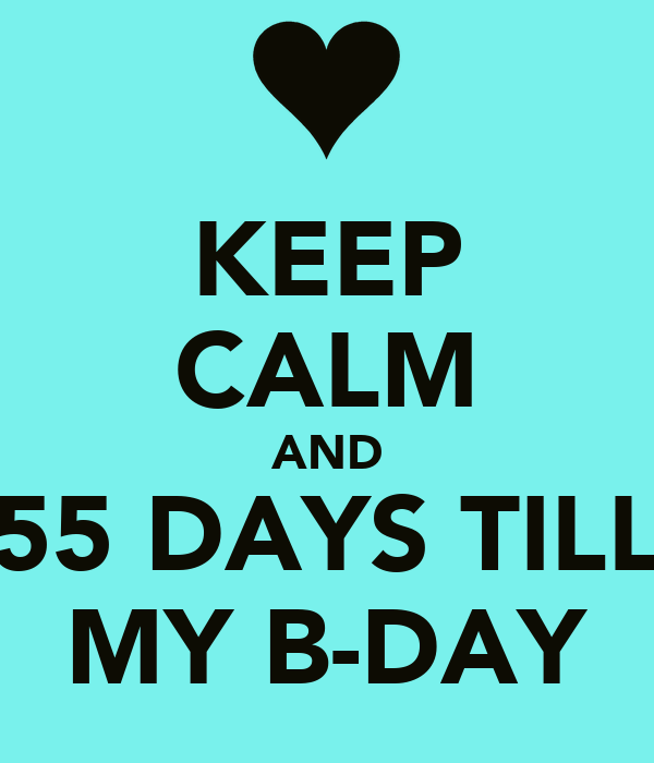 KEEP CALM AND 55 DAYS TILL MY B-DAY