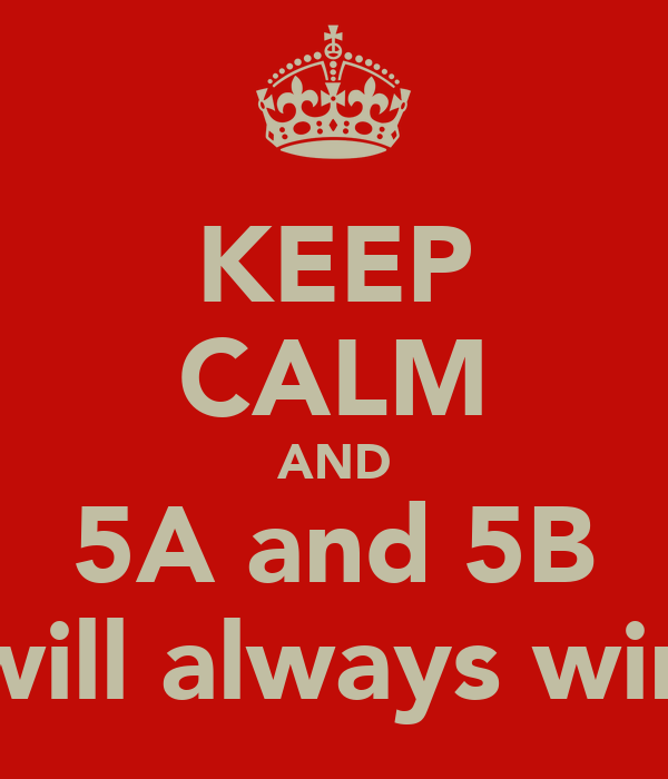 KEEP CALM AND 5A and 5B will always win