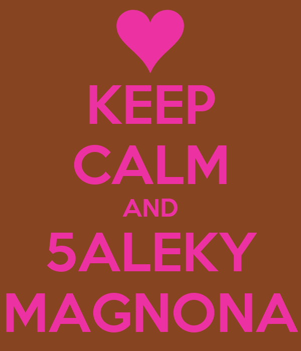 KEEP CALM AND 5ALEKY MAGNONA
