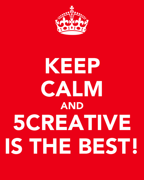 KEEP CALM AND 5CREATIVE IS THE BEST!