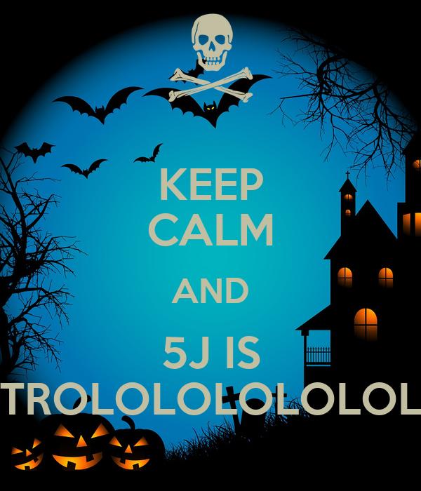 KEEP CALM AND 5J IS TROLOLOLOLOLOL