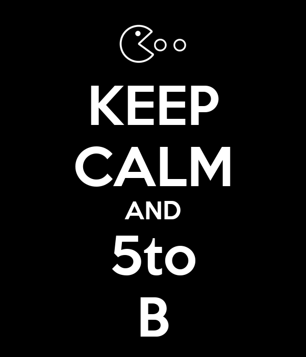 KEEP CALM AND 5to B