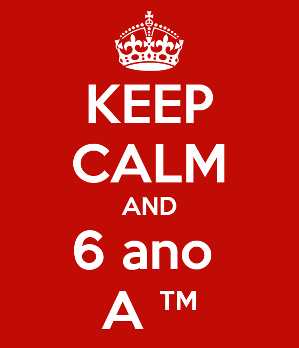 KEEP CALM AND 6 ano  A ™