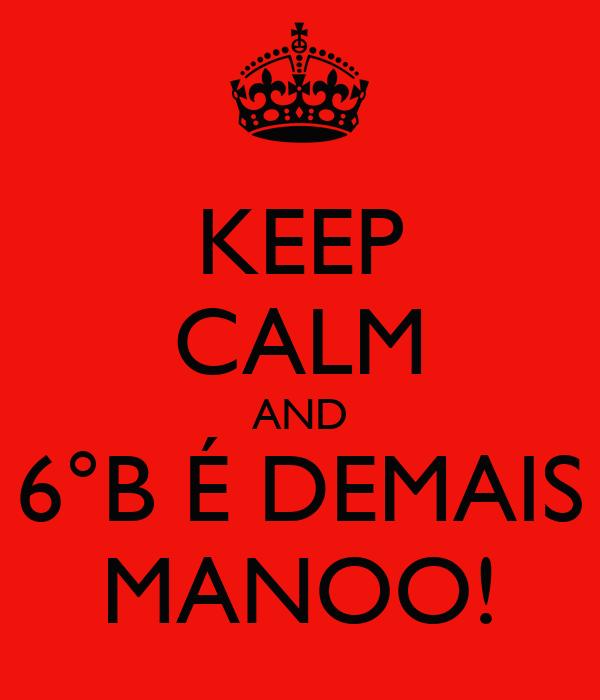 KEEP CALM AND 6°B É DEMAIS MANOO!