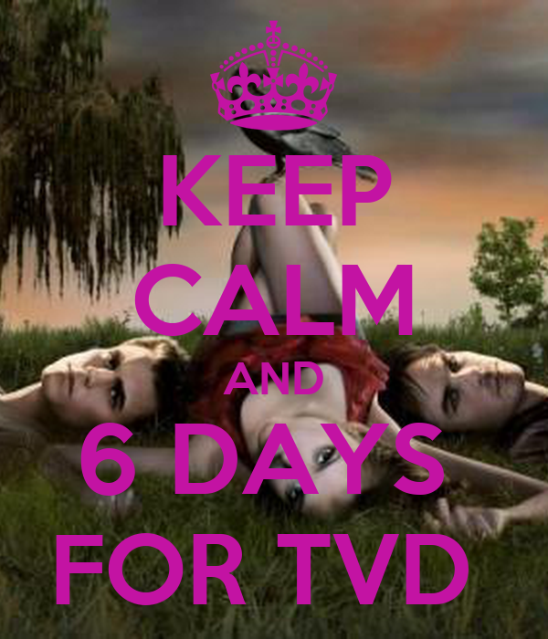 KEEP CALM AND 6 DAYS  FOR TVD