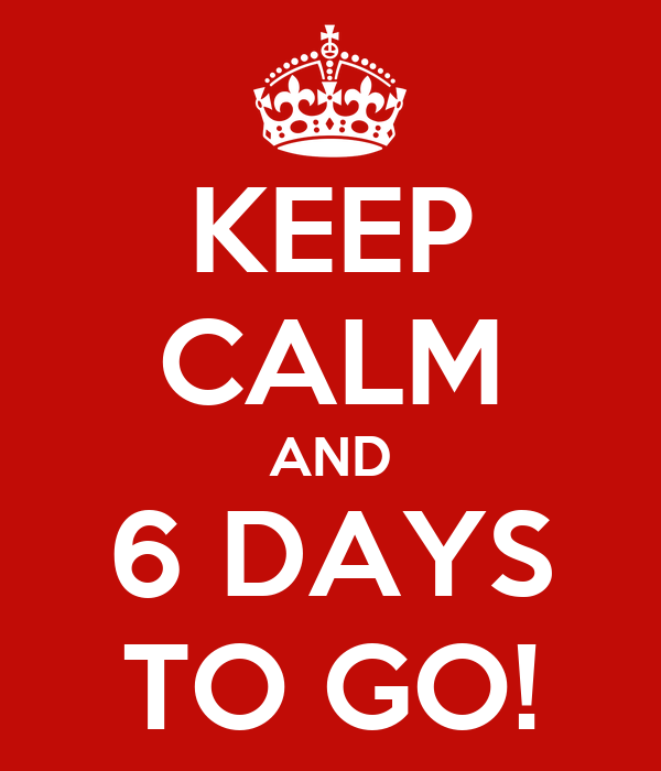 KEEP CALM AND 6 DAYS TO GO!