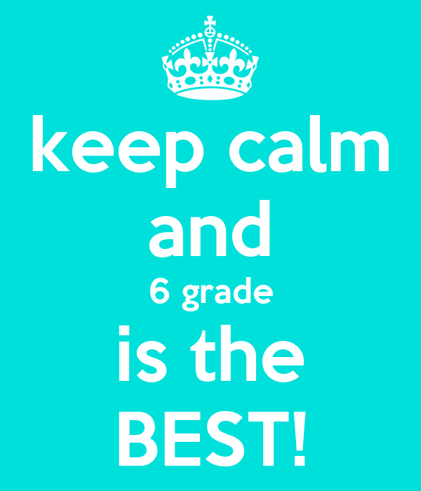 keep calm and 6 grade is the BEST!