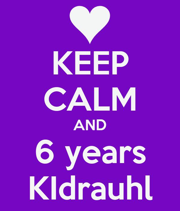KEEP CALM AND 6 years KIdrauhl