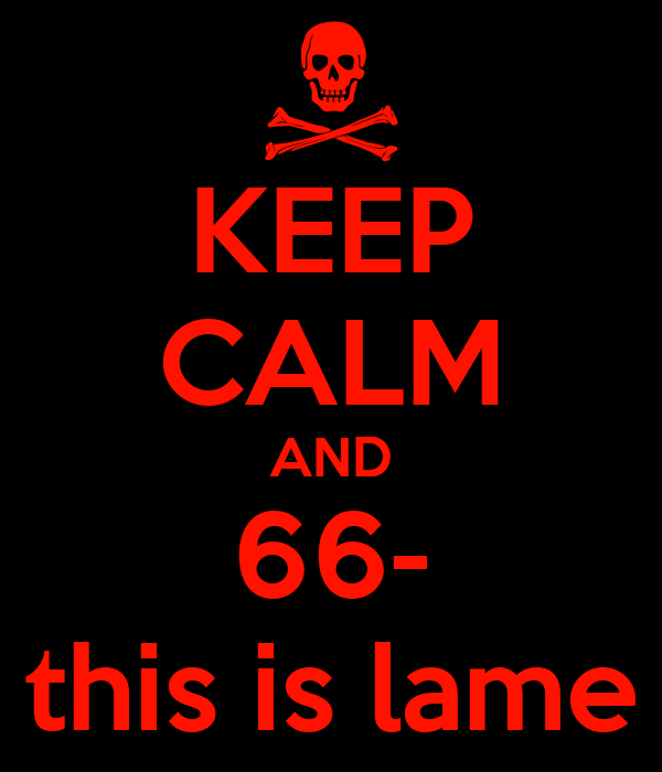 KEEP CALM AND 66- this is lame