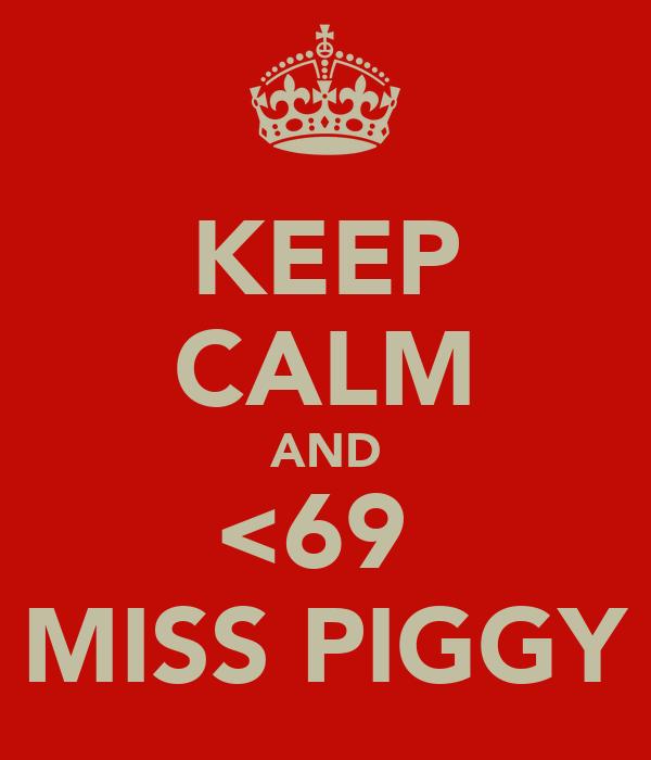 KEEP CALM AND <69  MISS PIGGY