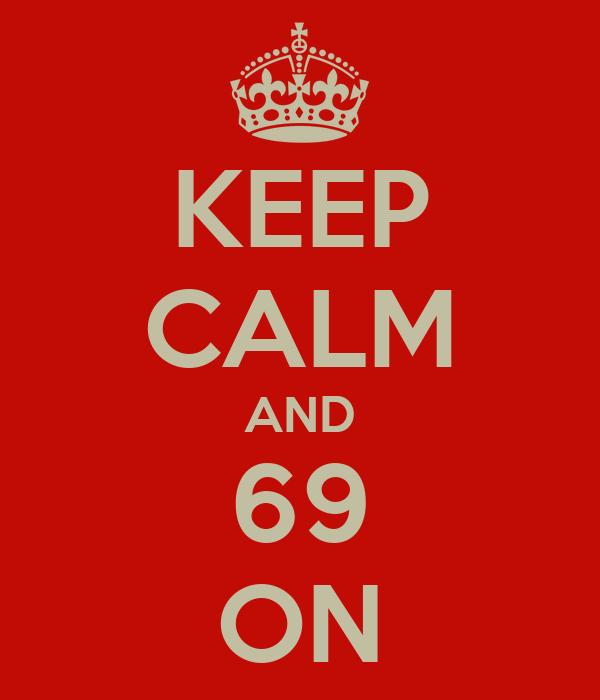 KEEP CALM AND 69 ON