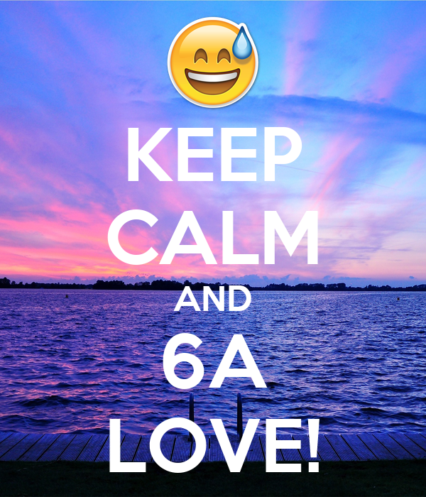 KEEP CALM AND 6A LOVE!