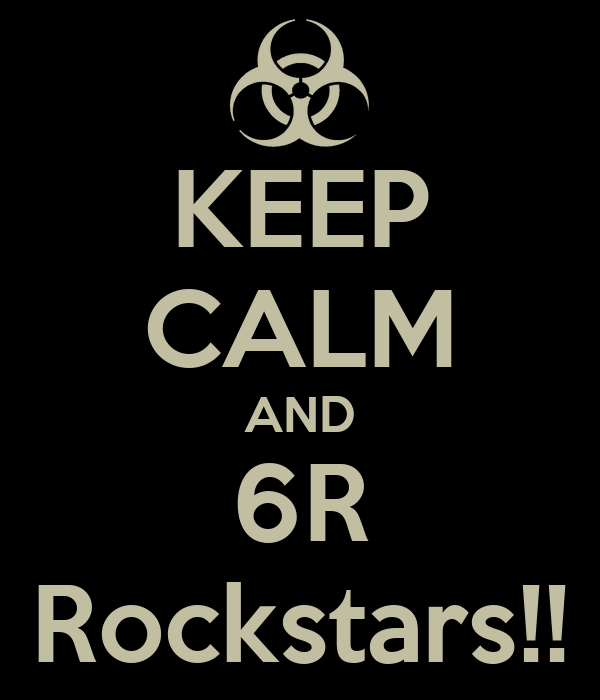KEEP CALM AND 6R Rockstars!!