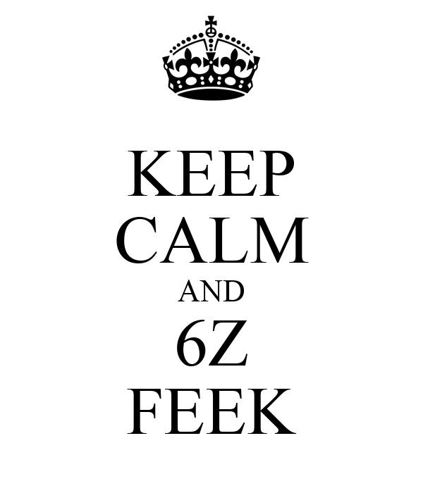 KEEP CALM AND 6Z FEEK