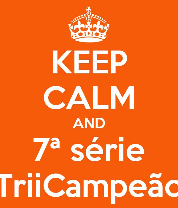 KEEP CALM AND 7ª série TriiCampeão