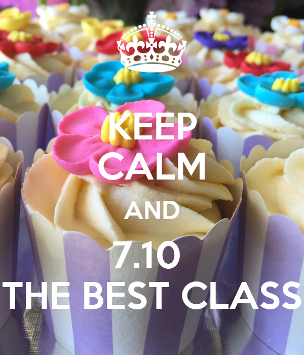 KEEP CALM AND 7.10  THE BEST CLASS