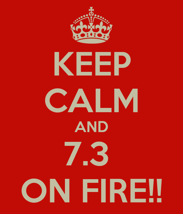 KEEP CALM AND 7.3  ON FIRE!!
