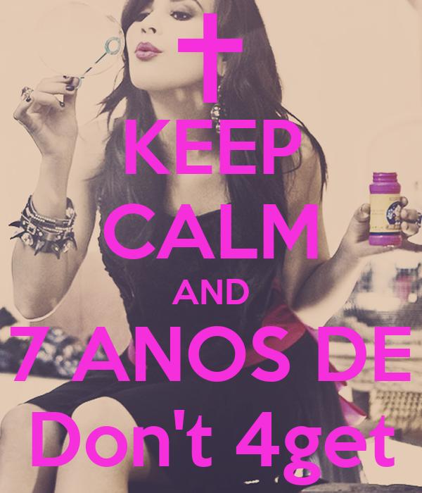 KEEP CALM AND 7 ANOS DE Don't 4get