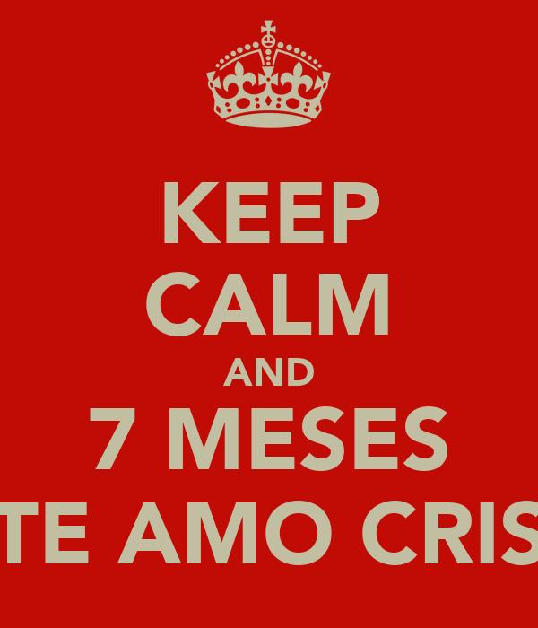 KEEP CALM AND 7 MESES TE AMO CRIS