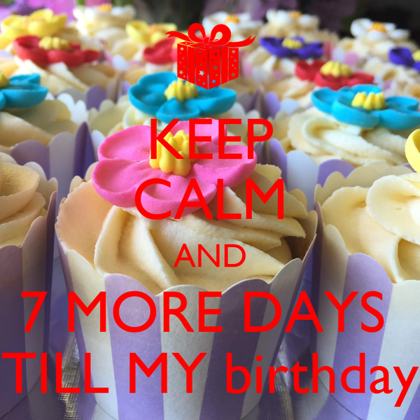 KEEP CALM AND 7 MORE DAYS  TILL MY birthday