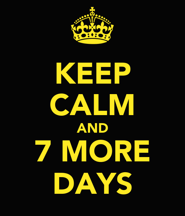KEEP CALM AND 7 MORE DAYS