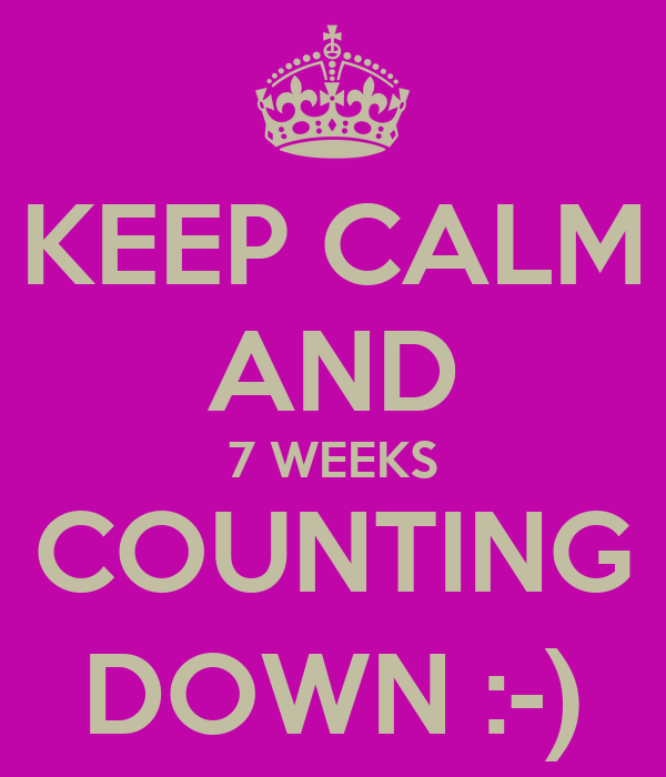 KEEP CALM AND 7 WEEKS COUNTING DOWN :-)