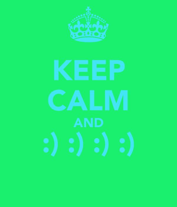 KEEP CALM AND :) :) :) :)