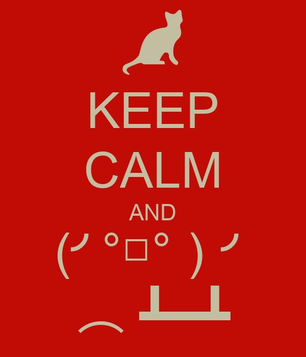 KEEP CALM AND (╯°□°)╯ ︵ ┻━┻