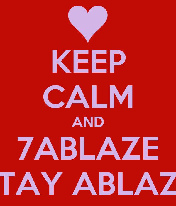 KEEP CALM AND 7ABLAZE STAY ABLAZE