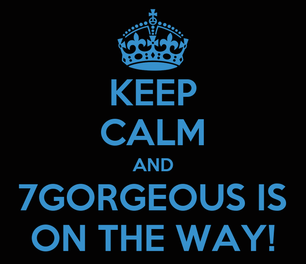 KEEP CALM AND 7GORGEOUS IS ON THE WAY!